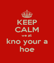 KEEP CALM we all  kno your a hoe - Personalised Poster A1 size