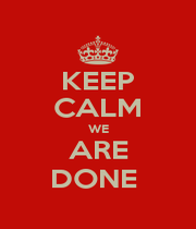 KEEP CALM WE ARE DONE  - Personalised Poster A1 size