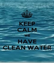 KEEP CALM WE HAVE CLEAN WATER - Personalised Poster A1 size