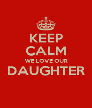 KEEP CALM WE LOVE OUR DAUGHTER  - Personalised Poster A1 size
