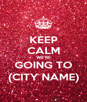 KEEP CALM WE'RE GOING TO (CITY NAME) - Personalised Poster A4 size
