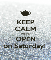 KEEP CALM we're OPEN on Saturday!  - Personalised Poster A1 size