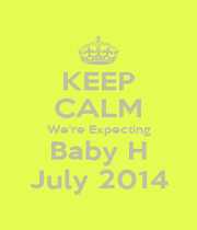 KEEP CALM We're Expecting Baby H July 2014 - Personalised Poster A4 size
