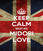 KEEP CALM WHIT MY MIDORI LOVE - Personalised Poster A1 size