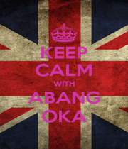 KEEP CALM WITH ABANG OKA - Personalised Poster A4 size