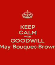 KEEP CALM WITH GOODWILL May Bouquet-Brown - Personalised Poster A1 size