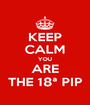 KEEP CALM YOU ARE THE 18ª PIP - Personalised Poster A4 size