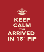 KEEP CALM YOU ARRIVED  IN 18ª PIP - Personalised Poster A1 size