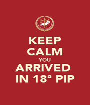 KEEP CALM YOU ARRIVED  IN 18ª PIP - Personalised Poster A4 size