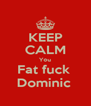 KEEP CALM You  Fat fuck  Dominic  - Personalised Poster A1 size