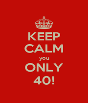 KEEP CALM you ONLY 40! - Personalised Poster A4 size