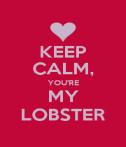 KEEP CALM, YOU'RE MY LOBSTER - Personalised Poster A1 size
