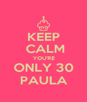 KEEP  CALM YOU'RE ONLY 30 PAULA - Personalised Poster A1 size