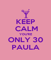 KEEP  CALM YOU'RE ONLY 30 PAULA - Personalised Poster A4 size