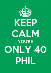 KEEP CALM YOU'RE ONLY 40 PHIL - Personalised Poster A4 size