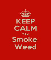 KEEP CALM You  Smoke  Weed - Personalised Poster A1 size