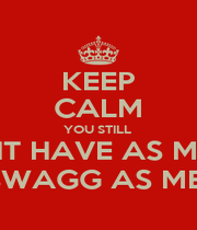 KEEP CALM YOU STILL  DONT HAVE AS MUCH SWAGG AS ME  - Personalised Poster A1 size
