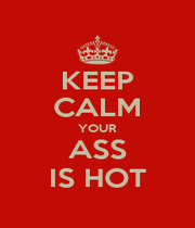 KEEP CALM YOUR ASS IS HOT - Personalised Poster A1 size