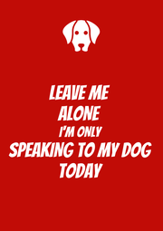 LEAVE ME ALONE I'M ONLY SPEAKING TO MY DOG TODAY - Personalised Poster A4 size