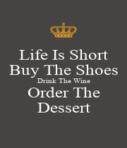 Life Is Short Buy The Shoes Drink The Wine Order The Dessert - Personalised Poster A4 size