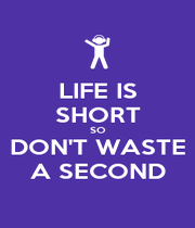 LIFE IS SHORT SO DON'T WASTE A SECOND - Personalised Poster A4 size