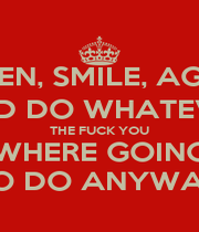 LISTEN, SMILE, AGREE, AND DO WHATEVER THE FUCK YOU WHERE GOING TO DO ANYWAY - Personalised Poster A1 size