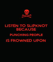 LISTEN TO SLIPKNOT  BECAUSE  PUNCHING PEOPLE  IS FROWNED UPON   - Personalised Poster A4 size