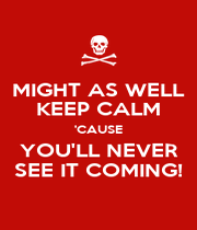 MIGHT AS WELL KEEP CALM 'CAUSE YOU'LL NEVER SEE IT COMING! - Personalised Poster A1 size