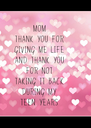MOM THANK YOU FOR GIVING ME LIFE AND THANK YOU FOR NOT TAKING IT BACK DURING MY TEEN YEARS - Personalised Poster A4 size