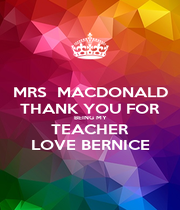 MRS  MACDONALD THANK YOU FOR BEING MY TEACHER LOVE BERNICE - Personalised Poster A1 size
