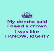 My dentist said I need a crown  I was like I KNOW, RIGHT? - Personalised Poster A4 size