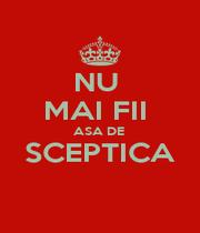 NU  MAI FII  ASA DE  SCEPTICA  - Personalised Poster A4 size