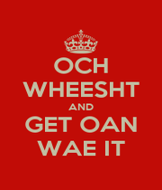 OCH WHEESHT AND GET OAN WAE IT - Personalised Poster A4 size