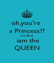 oh,you're  a Princess?? but Bitch  iam the QUEEN - Personalised Poster A1 size