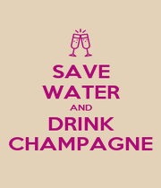 SAVE WATER AND DRINK CHAMPAGNE - Personalised Poster A4 size