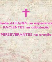 Sede ALEGRES na esperança PACIENTES na tribulação PERSEVERANTES na oração   - Personalised Poster A1 size
