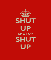 SHUT UP SHUT UP SHUT UP - Personalised Poster A4 size