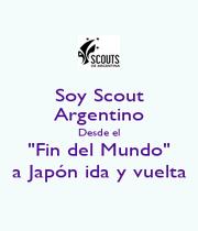 """Soy Scout Argentino Desde el """"Fin del Mundo"""" a Japón ida y vuelta - Personalised Poster A1 size"""