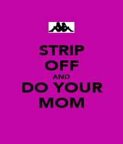 STRIP OFF AND DO YOUR MOM - Personalised Poster A1 size