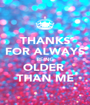 THANKS FOR ALWAYS BEING OLDER  THAN ME - Personalised Poster A4 size