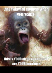 that awkward moment when you realize this is YOUR circus and those are YOUR monkeys - Personalised Poster A4 size