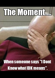 """The Moment.... When someone says """"I Dont Know what IDK means"""". - Personalised Poster A1 size"""
