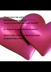 """""""There once was a girl, that loved a boy so much, so much more than she loved herself!""""  BY MADISON ALEXANDRA KENNEDY  (DONT EVER COME TO BEACON LIGHT IN BRADFORD EVER!!!!) - Personalised Poster A1 size"""