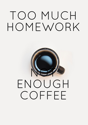 TOO MUCH HOMEWORK    NOT ENOUGH COFFEE - Personalised Poster A4 size