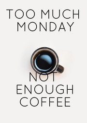 TOO MUCH  MONDAY    NOT  ENOUGH  COFFEE - Personalised Poster A4 size