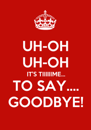 UH-OH UH-OH IT'S TIIIIIIME... TO SAY.... GOODBYE! - Personalised Poster A1 size