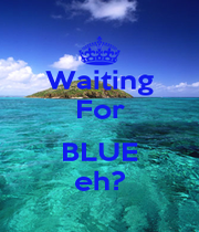 Waiting For  BLUE eh? - Personalised Poster A1 size