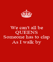 We can't all be QUEENS  Someone has to clap As I walk by - Personalised Poster A4 size