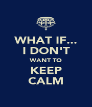 WHAT IF... I DON'T WANT TO KEEP CALM - Personalised Poster A4 size