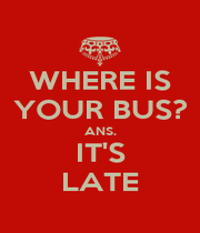 WHERE IS YOUR BUS? ANS. IT'S LATE - Personalised Poster A1 size